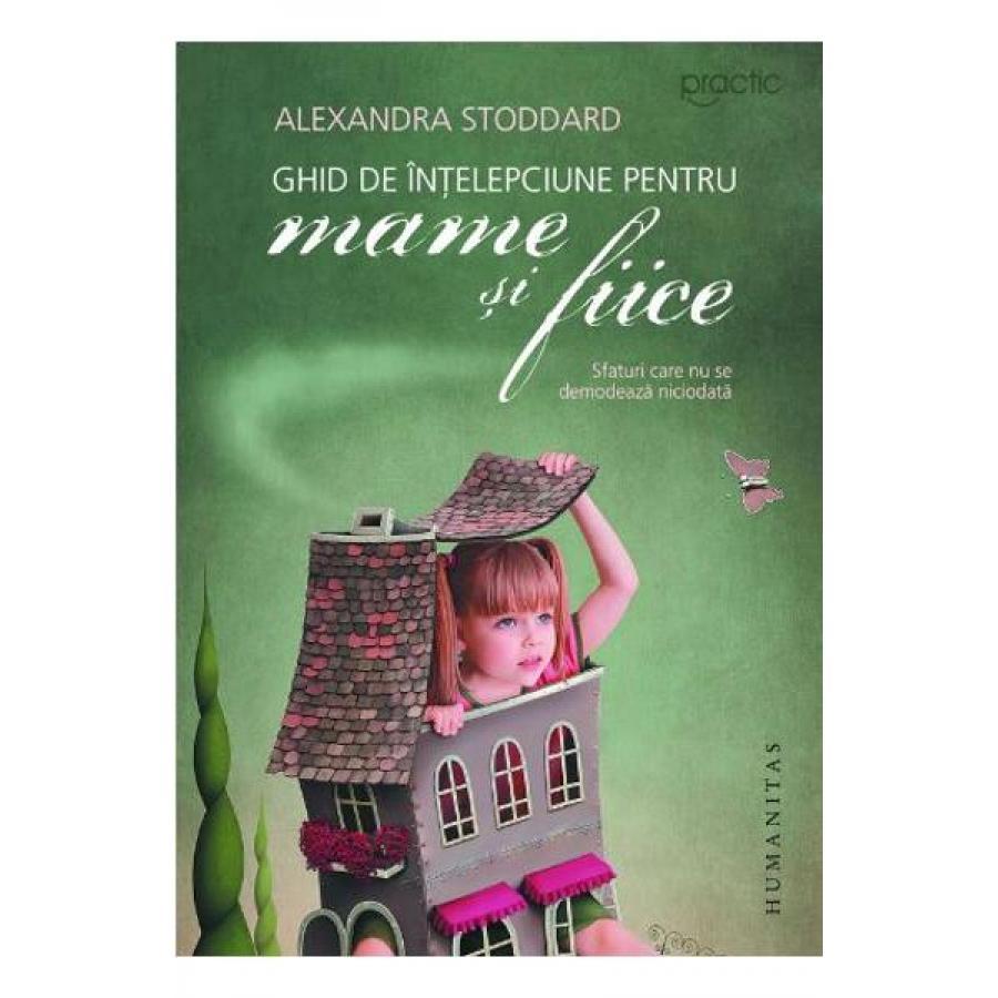 Ghid de intelepciune pentru mame si fiice - Alexandra Stoddard