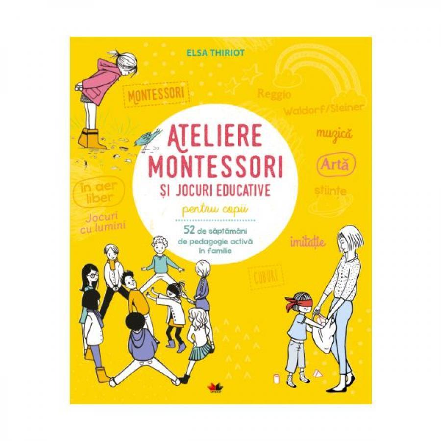 Ateliere Montessori și jocuri educative pentru copii. 52 de săptămâni de pedagogie activă în familie  - Elsa Thiriot